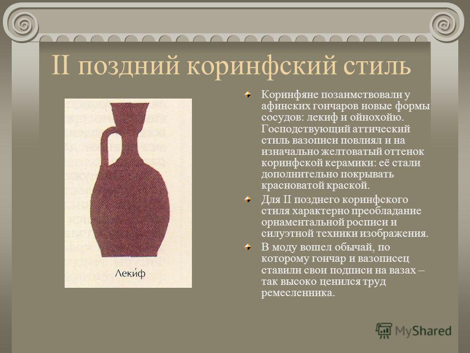 II поздний коринфский стиль Коринфяне позаимствовали у афинских гончаров новые формы сосудов: лекиф и ойнохойю. Господствующий аттический стиль вазописи повлиял и на изначально желтоватый оттенок коринфской керамики: её стали дополнительно покрывать
