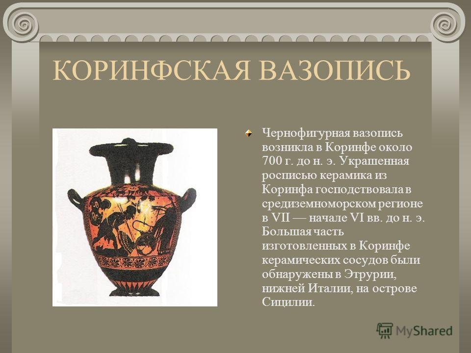 КОРИНФСКАЯ ВАЗОПИСЬ Чернофигурная вазопись возникла в Коринфе около 700 г. до н. э. Украшенная росписью керамика из Коринфа господствовала в средиземноморском регионе в VII начале VI вв. до н. э. Большая часть изготовленных в Коринфе керамических сос