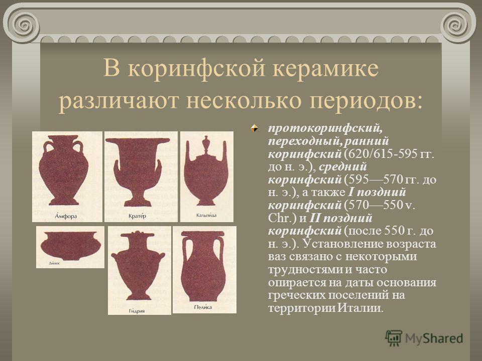 В коринфской керамике различают несколько периодов: протокоринфский, переходный, ранний коринфский (620/615-595 гг. до н. э.), средний коринфский (595570 гг. до н. э.), а также I поздний коринфский (570550 v. Chr.) и II поздний коринфский (после 550