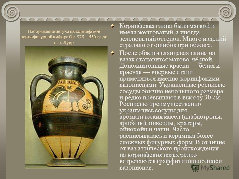 Изображение петуха на коринфской чернофигурной амфоре Ок. 575550 гг. до н. э. Лувр Коринфская глина была мягкой и имела желтоватый, а иногда зеленоватый оттенок. Много изделий страдало от ошибок при обжиге. После обжига глянцевая глина на вазах стано