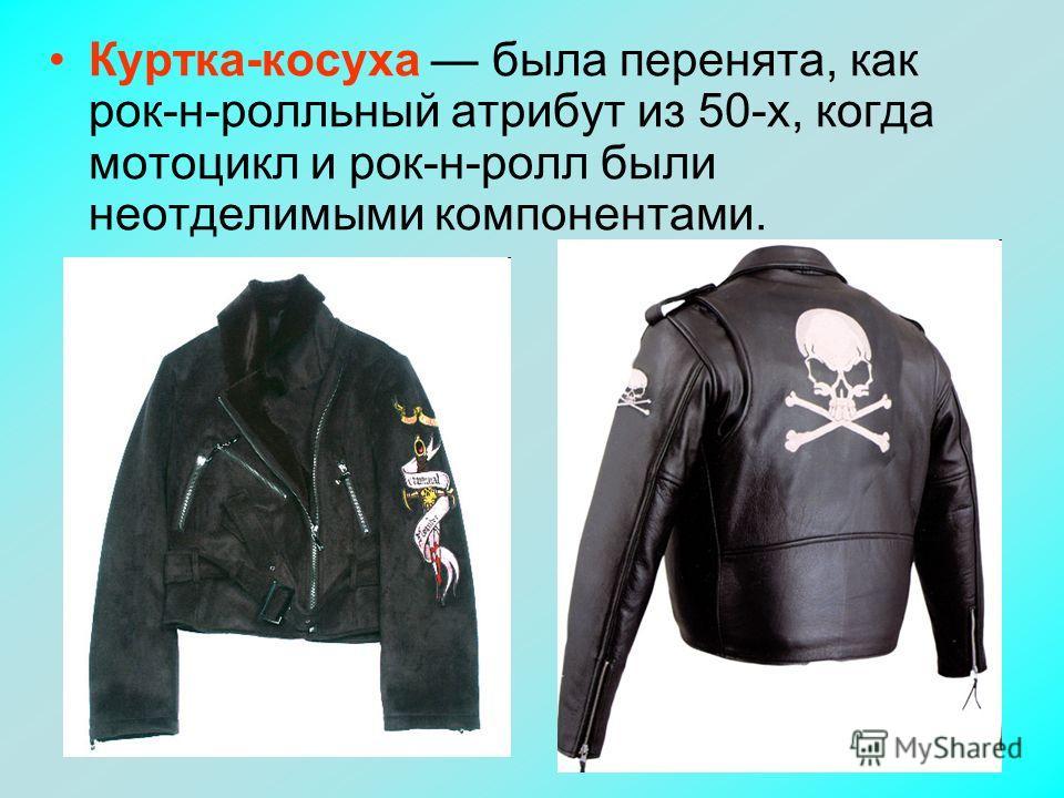 Куртка-косуха была перенята, как рок-н-ролльный атрибут из 50-х, когда мотоцикл и рок-н-ролл были неотделимыми компонентами.
