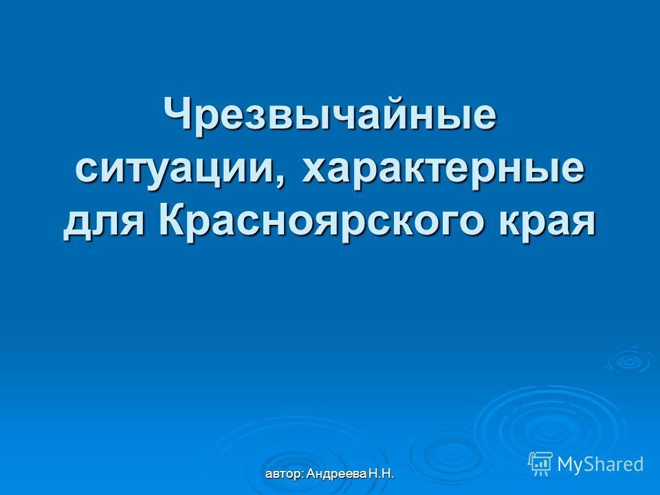 автор: Андреева Н.Н. Чрезвычайные ситуации, характерные для Красноярского края
