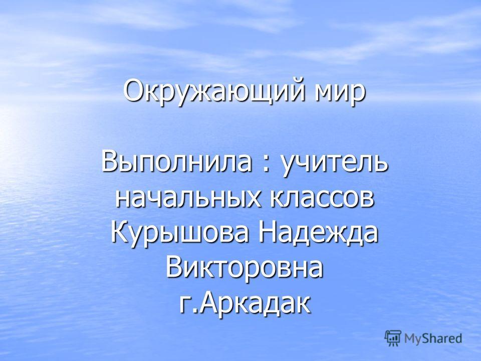 Окружающий мир Выполнила : учитель начальных классов Курышова Надежда Викторовна г.Аркадак