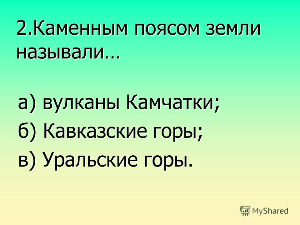 2.Каменным поясом земли называли… а) вулканы Камчатки; б) Кавказские горы; в) Уральские горы.