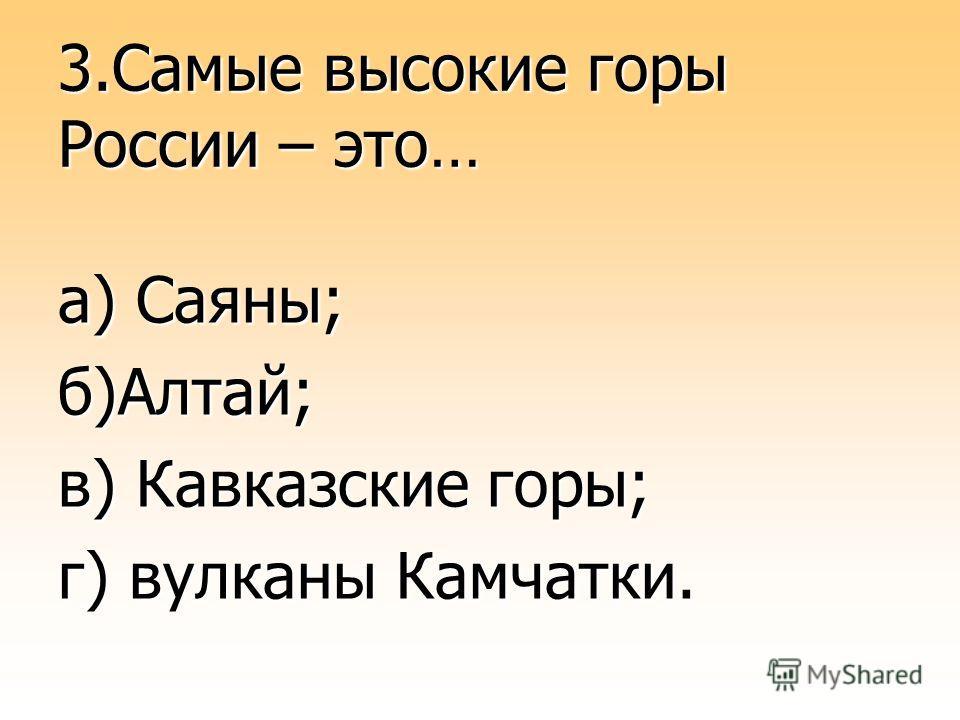 3.Самые высокие горы России – это… а) Саяны; б)Алтай; в) Кавказские горы; г) вулканы Камчатки.