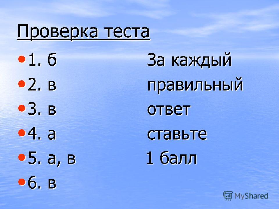 Проверка теста 1. б За каждый 1. б За каждый 2. в правильный 2. в правильный 3. в ответ 3. в ответ 4. а ставьте 4. а ставьте 5. а, в 1 балл 5. а, в 1 балл 6. в 6. в