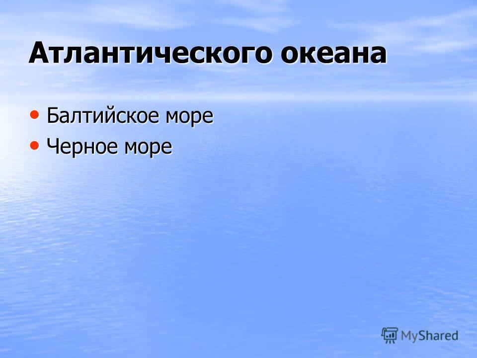 Атлантического океана Балтийское море Балтийское море Черное море Черное море