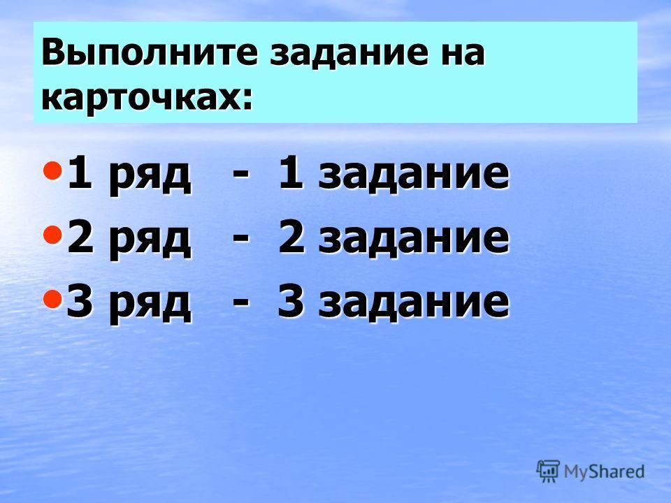 Выполните задание на карточках: 1 ряд - 1 задание 1 ряд - 1 задание 2 ряд - 2 задание 2 ряд - 2 задание 3 ряд - 3 задание 3 ряд - 3 задание