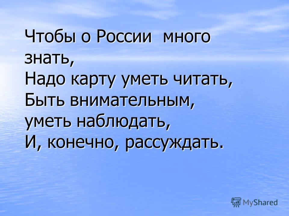 Чтобы о России много знать, Надо карту уметь читать, Быть внимательным, уметь наблюдать, И, конечно, рассуждать.