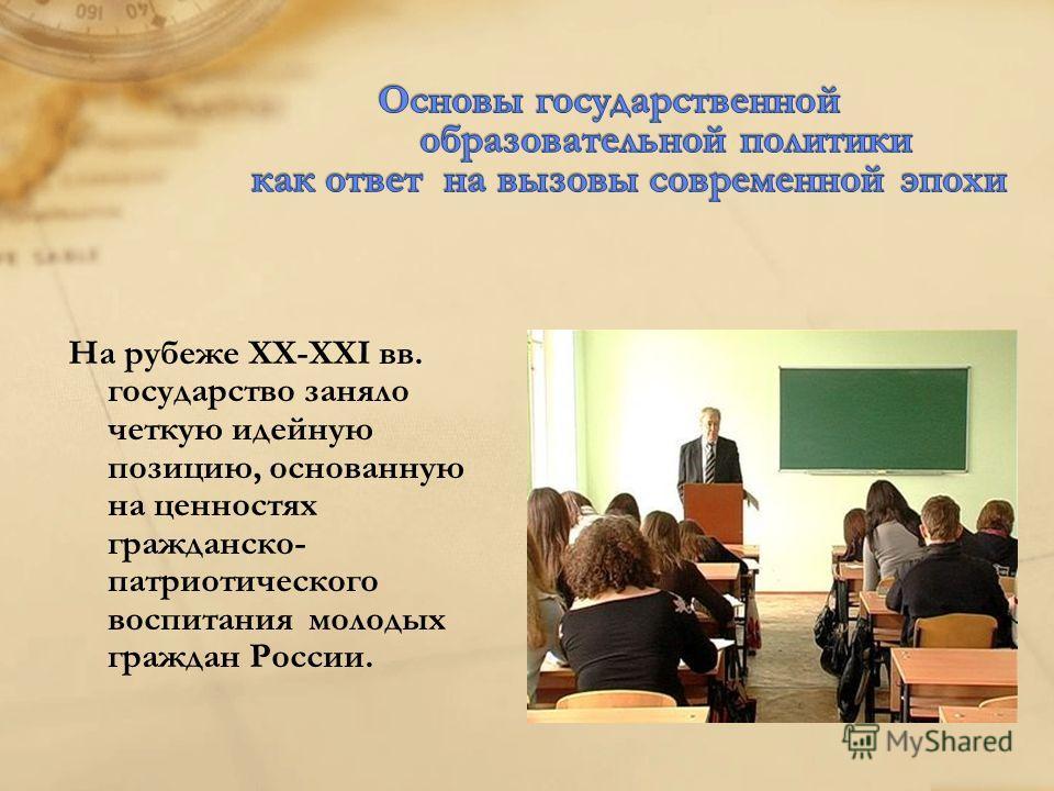 На рубеже ХХ-ХХI вв. государство заняло четкую идейную позицию, основанную на ценностях гражданско- патриотического воспитания молодых граждан России.