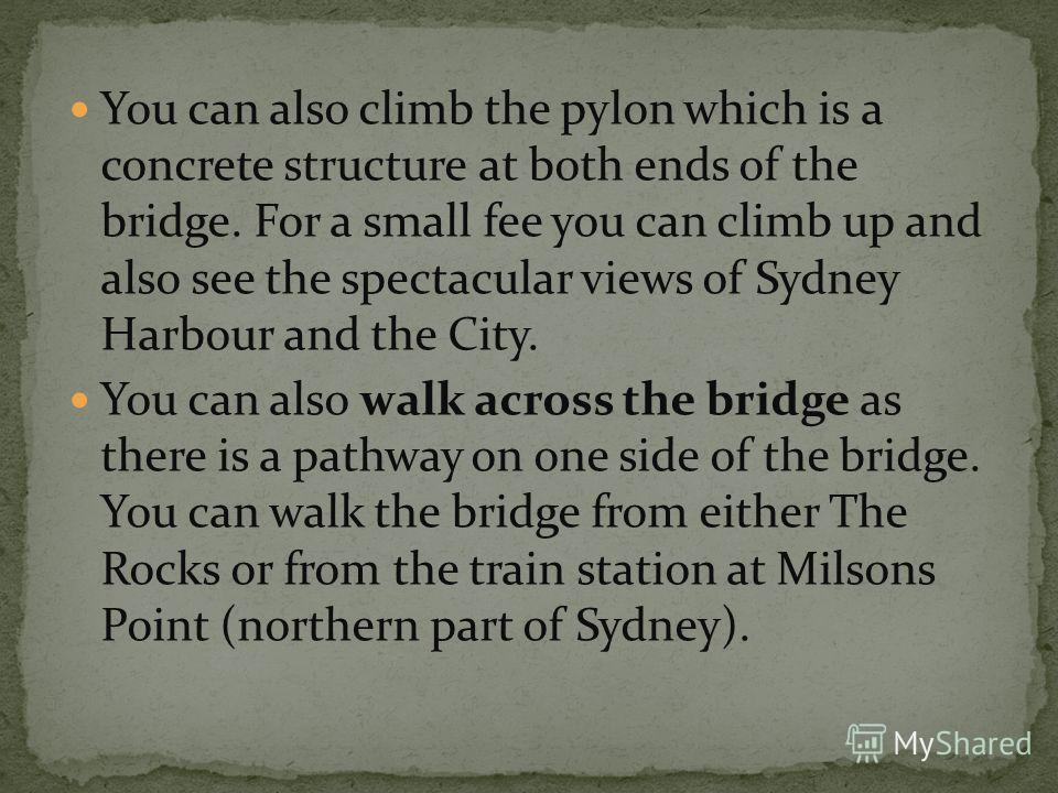 You can also climb the pylon which is a concrete structure at both ends of the bridge. For a small fee you can climb up and also see the spectacular views of Sydney Harbour and the City. You can also walk across the bridge as there is a pathway on on