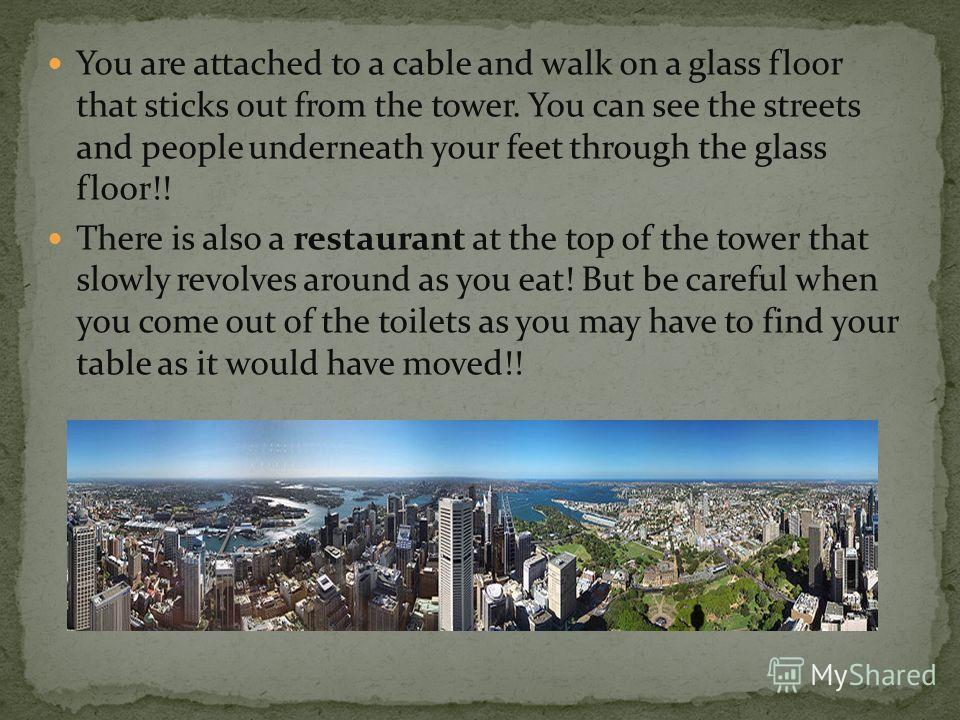 You are attached to a cable and walk on a glass floor that sticks out from the tower. You can see the streets and people underneath your feet through the glass floor!! There is also a restaurant at the top of the tower that slowly revolves around as