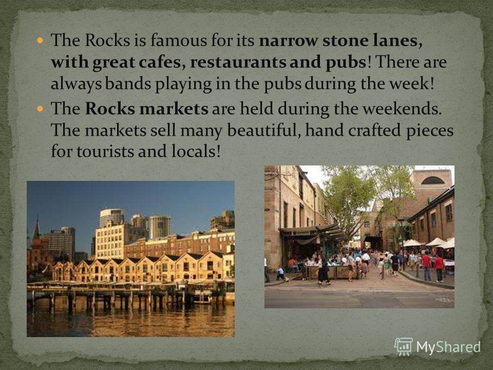 The Rocks is famous for its narrow stone lanes, with great cafes, restaurants and pubs! There are always bands playing in the pubs during the week! The Rocks markets are held during the weekends. The markets sell many beautiful, hand crafted pieces f