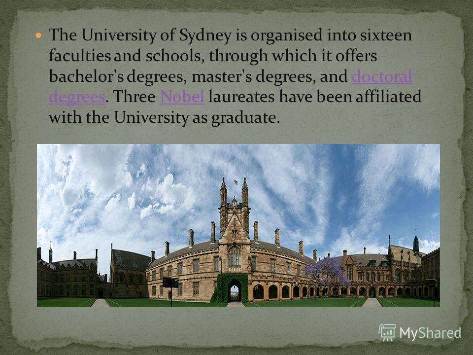 The University of Sydney is organised into sixteen faculties and schools, through which it offers bachelor's degrees, master's degrees, and doctoral degrees. Three Nobel laureates have been affiliated with the University as graduate.doctoral degreesN