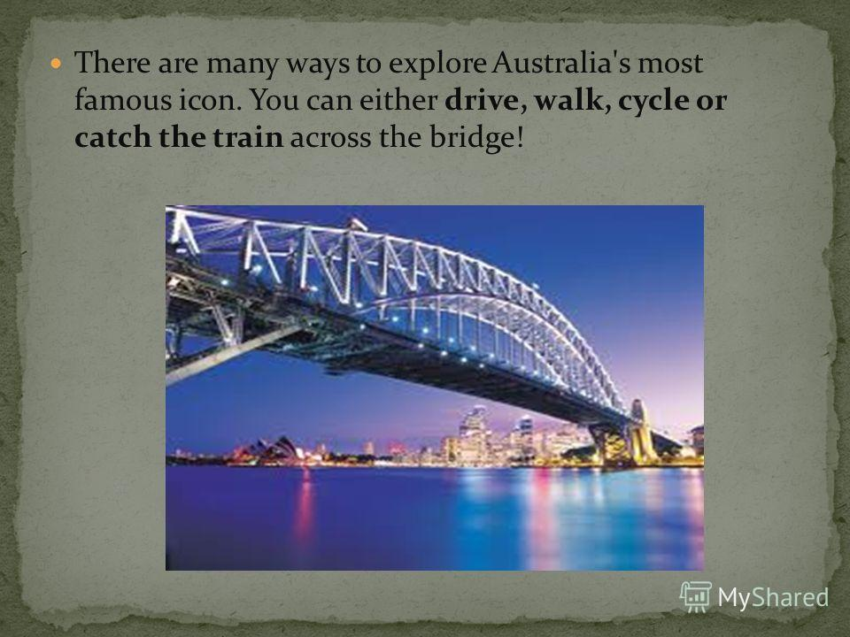 There are many ways to explore Australia's most famous icon. You can either drive, walk, cycle or catch the train across the bridge!