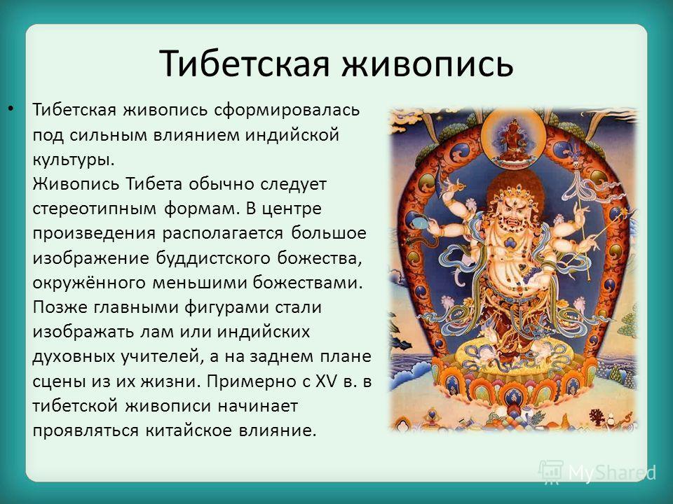 Тибетская живопись Тибетская живопись сформировалась под сильным влиянием индийской культуры. Живопись Тибета обычно следует стереотипным формам. В центре произведения располагается большое изображение буддистского божества, окружённого меньшими боже