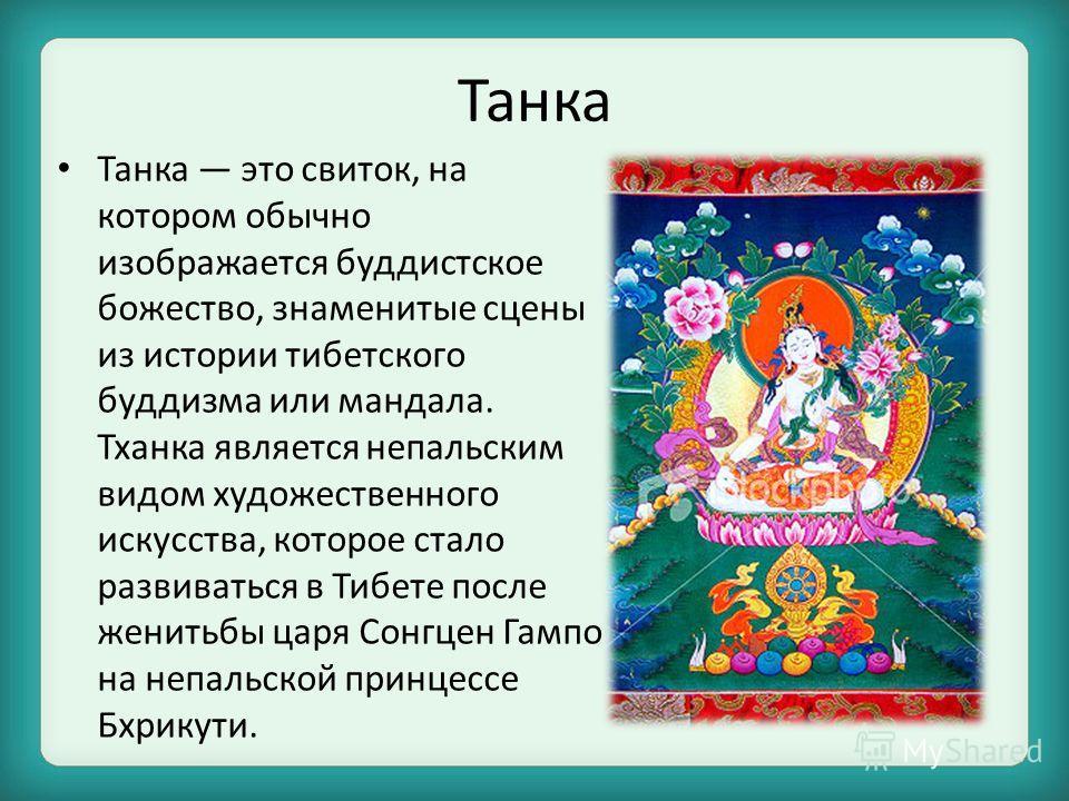 Танка Танка это свиток, на котором обычно изображается буддистское божество, знаменитые сцены из истории тибетского буддизма или мандала. Тханка является непальским видом художественного искусства, которое стало развиваться в Тибете после женитьбы ца