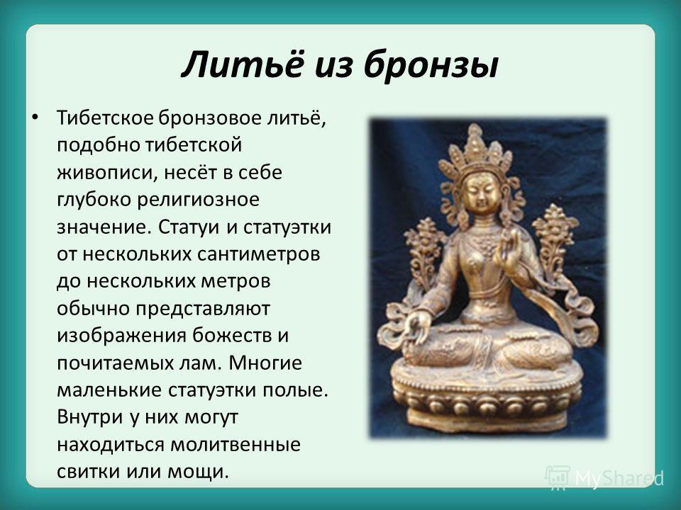Литьё из бронзы Тибетское бронзовое литьё, подобно тибетской живописи, несёт в себе глубоко религиозное значение. Статуи и статуэтки от нескольких сантиметров до нескольких метров обычно представляют изображения божеств и почитаемых лам. Многие мален