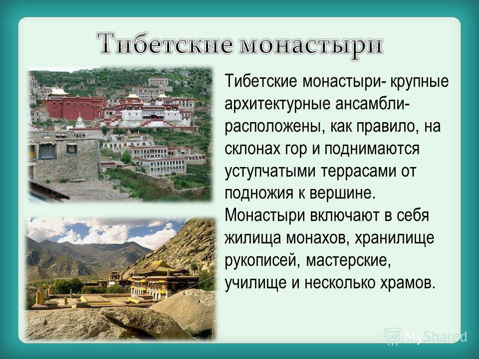 Тибетские монастыри- крупные архитектурные ансамбли- расположены, как правило, на склонах гор и поднимаются уступчатыми террасами от подножия к вершине. Монастыри включают в себя жилища монахов, хранилище рукописей, мастерские, училище и несколько хр