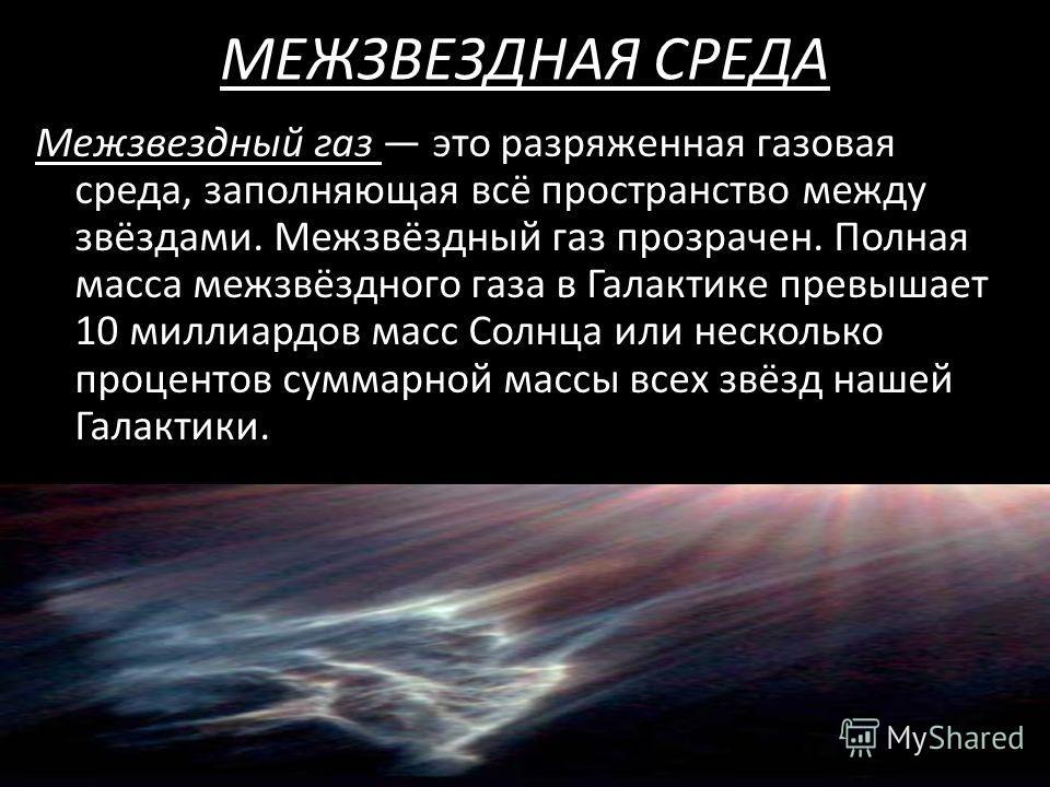 МЕЖЗВЕЗДНАЯ СРЕДА Межзвездный газ это разряженная газовая среда, заполняющая всё пространство между звёздами. Межзвёздный газ прозрачен. Полная масса межзвёздного газа в Галактике превышает 10 миллиардов масс Солнца или несколько процентов суммарной