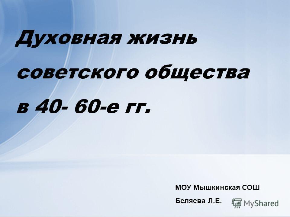 Духовная жизнь советского общества в 40- 60-е гг. МОУ Мышкинская СОШ Беляева Л.Е.