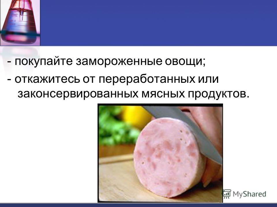 - покупайте замороженные овощи; - откажитесь от переработанных или законсервированных мясных продуктов.