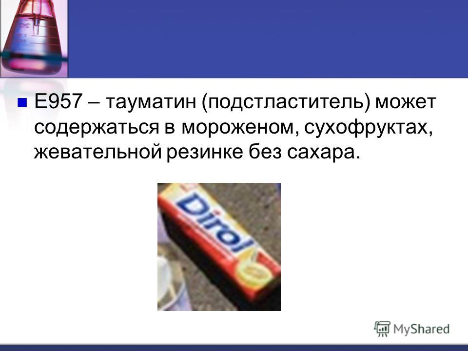 Е957 – тауматин (подстластитель) может содержаться в мороженом, сухофруктах, жевательной резинке без сахара.