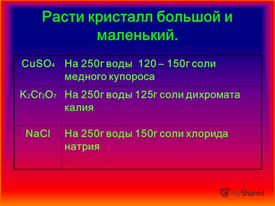 Расти кристалл большой и маленький. CuSO 4 На 250г воды 120 – 150г соли медного купороса K 2 Cr 2 O 7 На 250г воды 125г соли дихромата калия NaClНа 250г воды 150г соли хлорида натрия