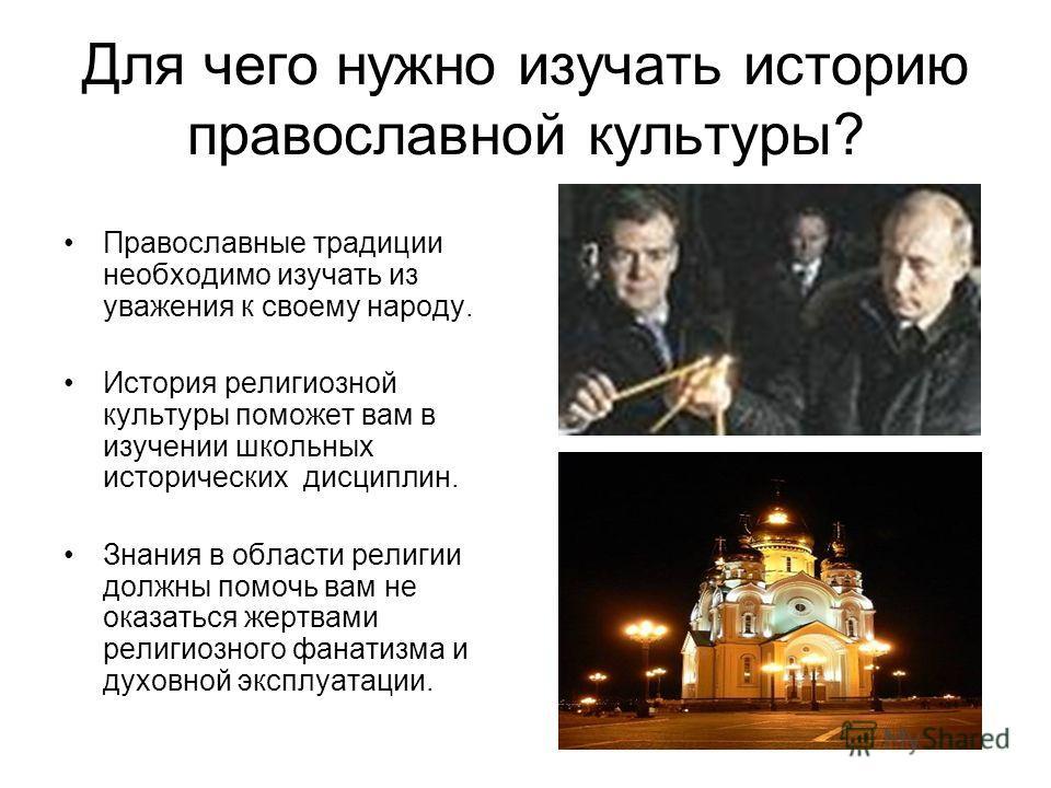 Для чего нужно изучать историю православной культуры? Православные традиции необходимо изучать из уважения к своему народу. История религиозной культуры поможет вам в изучении школьных исторических дисциплин. Знания в области религии должны помочь ва