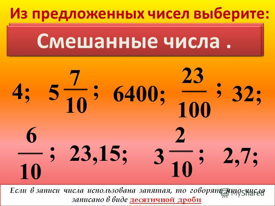 Из предложенных чисел выберите: 4; ; 6400; ; 32; 10 6 23,15; ; 3 2 10 2,7; ; 23 100 5 7 10 НАТУРАЛЬНЫЕ ЧИСЛА. Обыкновенные дроби. Смешанные числа. Если в записи числа использована запятая, то говорят, что число записано в виде д есятичной дроби.
