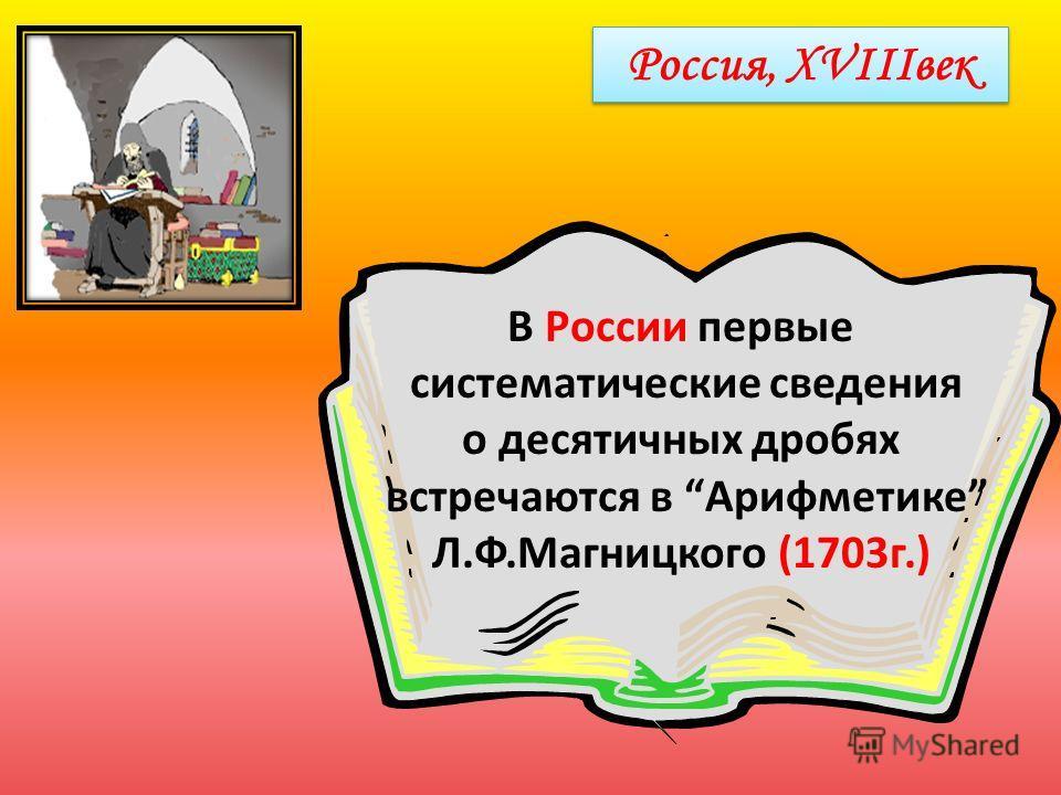 Россия, XVIIIвек В России первые систематические сведения о десятичных дробях встречаются в Арифметике Л.Ф.Магницкого (1703г.)
