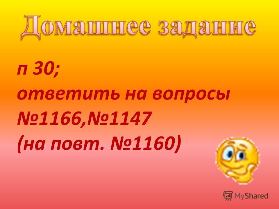 п 30; ответить на вопросы 1166,1147 (на повт. 1160)