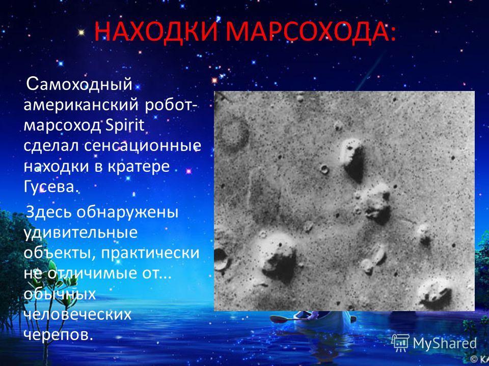 НАХОДКИ МАРСОХОДА: С амоходный американский робот- марсоход Spirit сделал сенсационные находки в кратере Гусева. Здесь обнаружены удивительные объекты, практически не отличимые от... обычных человеческих черепов.