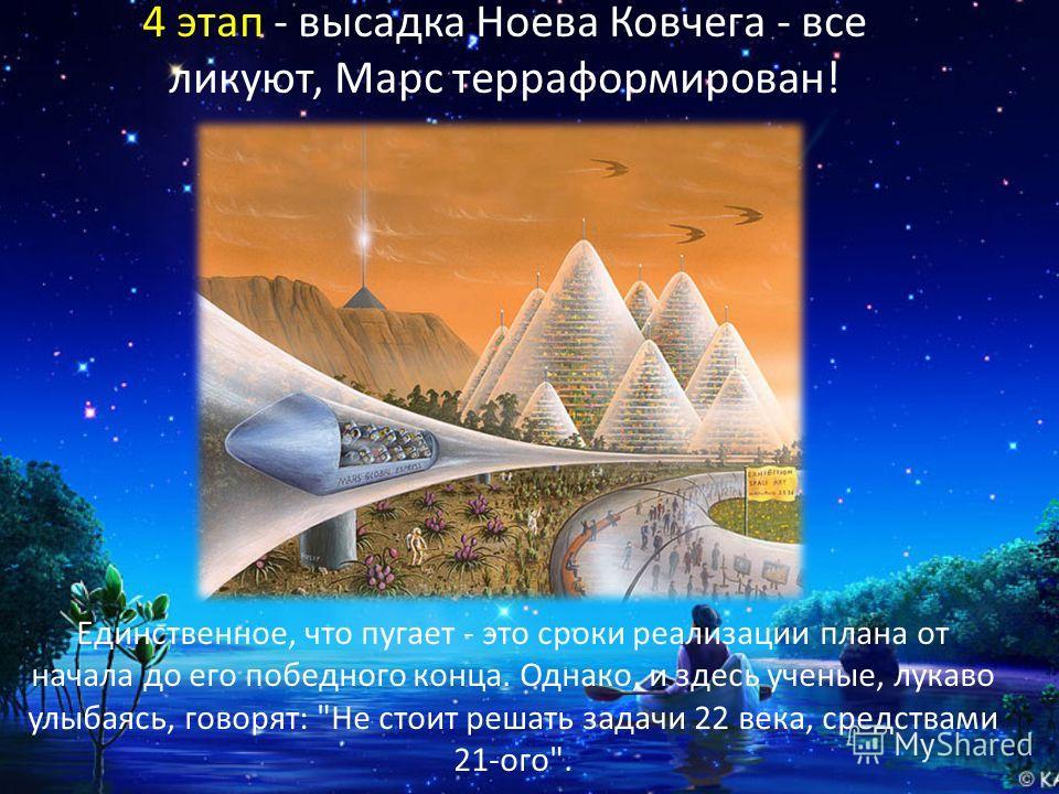 4 этап - высадка Ноева Ковчега - все ликуют, Марс терраформирован! Единственное, что пугает - это сроки реализации плана от начала до его победного конца. Однако, и здесь ученые, лукаво улыбаясь, говорят: