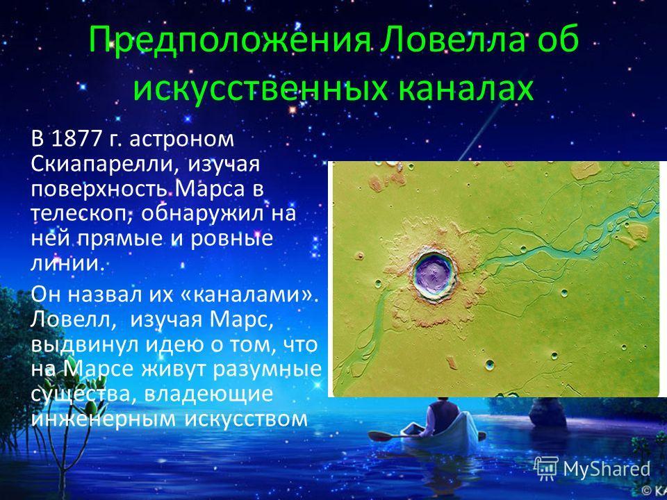 Предположения Ловелла об искусственных каналах В 1877 г. астроном Скиапарелли, изучая поверхность Марса в телескоп, обнаружил на ней прямые и ровные линии. Он назвал их «каналами». Ловелл, изучая Марс, выдвинул идею о том, что на Марсе живут разумные