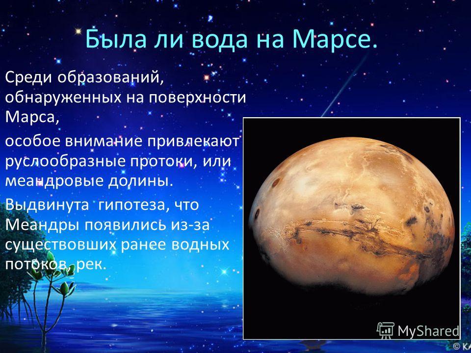 Была ли вода на Марсе. Среди образований, обнаруженных на поверхности Марса, особое внимание привлекают руслообразные протоки, или меандровые долины. Выдвинута гипотеза, что Меандры появились из-за существовших ранее водных потоков, рек.