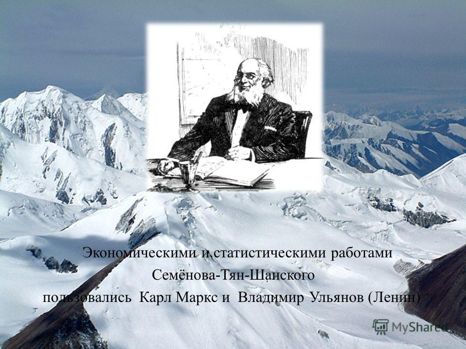 Экономическими и статистическими работами Семёнова-Тян-Шанского пользовались Карл Маркс и Владимир Ульянов (Ленин)