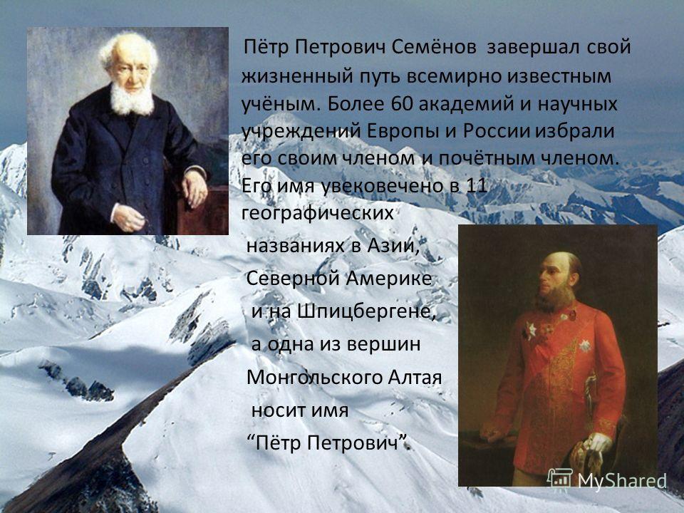Пётр Петрович Семёнов завершал свой жизненный путь всемирно известным учёным. Более 60 академий и научных учреждений Европы и России избрали его своим членом и почётным членом. Его имя увековечено в 11 географических названиях в Азии, Северной Америк