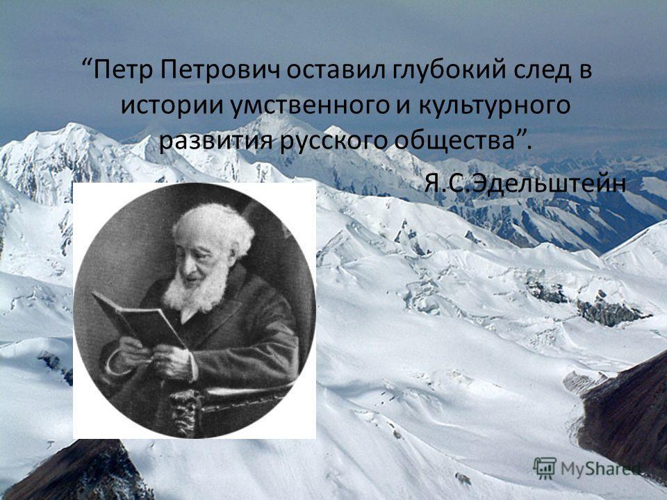 Петр Петрович оставил глубокий след в истории умственного и культурного развития русского общества. Я.С.Эдельштейн