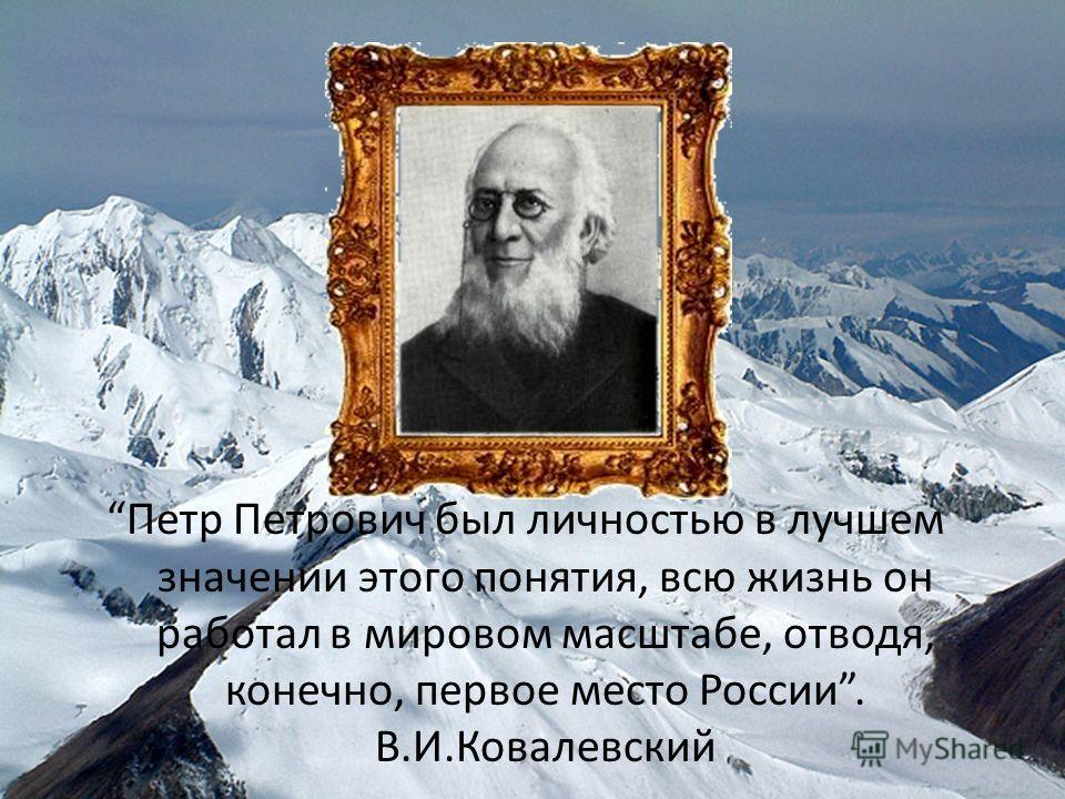 Петр Петрович был личностью в лучшем значении этого понятия, всю жизнь он работал в мировом масштабе, отводя, конечно, первое место России. В.И.Ковалевский