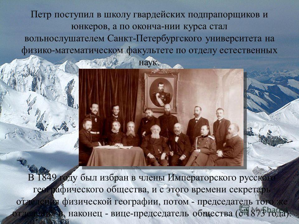 Петр поступил в школу гвардейских подпрапорщиков и юнкеров, а по оконча-нии курса стал вольнослушателем Санкт-Петербургского университета на физико-математическом факультете по отделу естественных наук. В 1849 году был избран в члены Императорского р