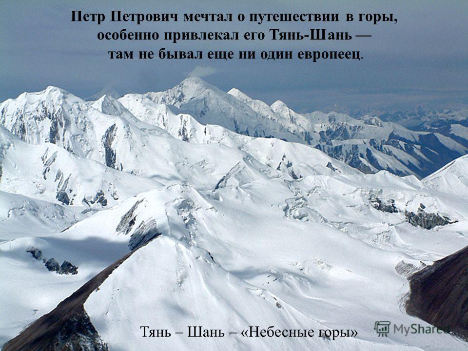 Петр Петрович мечтал о путешествии в горы, особенно привлекал его Тянь-Шань там не бывал еще ни один европеец. Тянь – Шань – «Небесные горы»