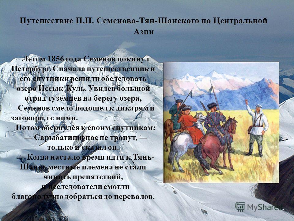 Путешествие П.П. Семенова-Тян-Шанского по Центральной Азии Летом 1856 года Семенов покинул Петербург. Сначала путешественник и его спутники решили обследовать озеро Иссык-Куль. Увидев большой отряд туземцев на берегу озера, Семенов смело подошел к ди
