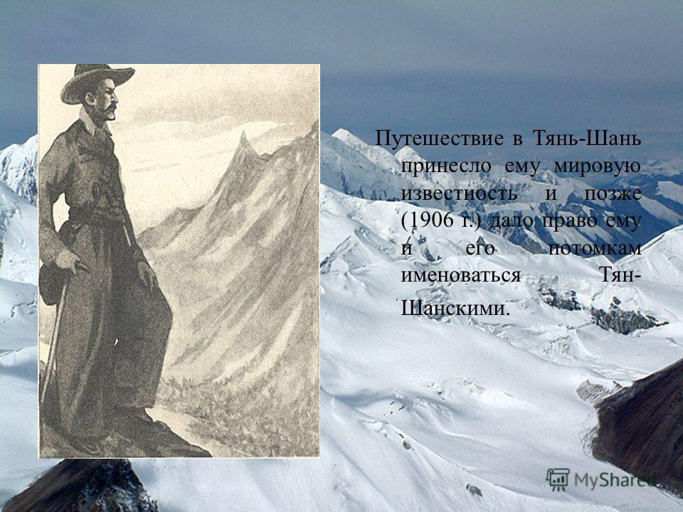 Путешествие в Тянь-Шань принесло ему мировую известность и позже (1906 г.) дало право ему и его потомкам именоваться Тян- Шанскими.