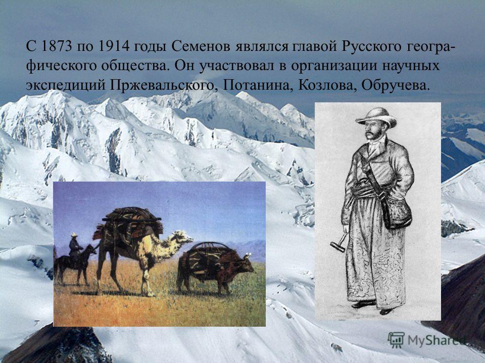 С 1873 по 1914 годы Семенов являлся главой Русского геогра- фического общества. Он участвовал в организации научных экспедиций Пржевальского, Потанина, Козлова, Обручева.
