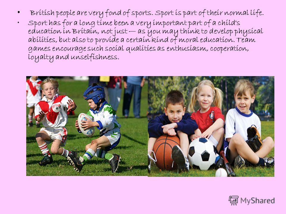 British people are very fond of sports. Sport is part of their normal life. Sport has for a long time been a very important part of a child's education in Britain, not just as you may think to develop physical abilities, but also to provide a certain