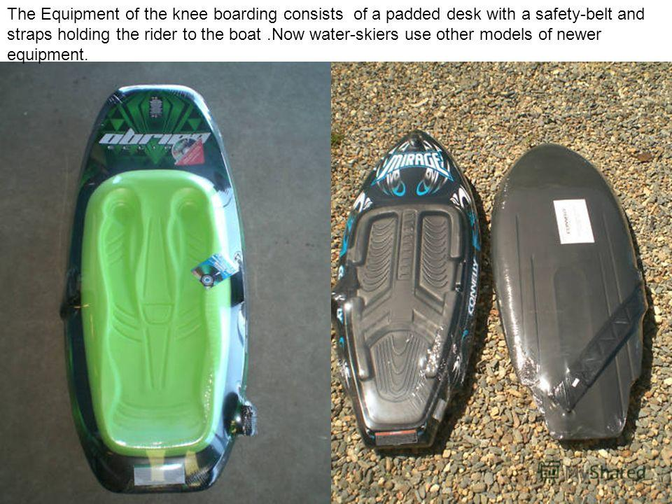 The Equipment of the knee boarding consists of a padded desk with a safety-belt and straps holding the rider to the boat.Now water-skiers use other models of newer equipment.