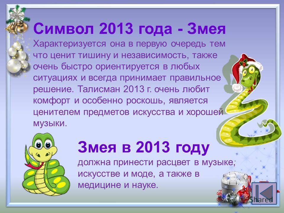 Символ 2013 года - Змея Характеризуется она в первую очередь тем что ценит тишину и независимость, также очень быстро ориентируется в любых ситуациях и всегда принимает правильное решение. Талисман 2013 г. очень любит комфорт и особенно роскошь, явля