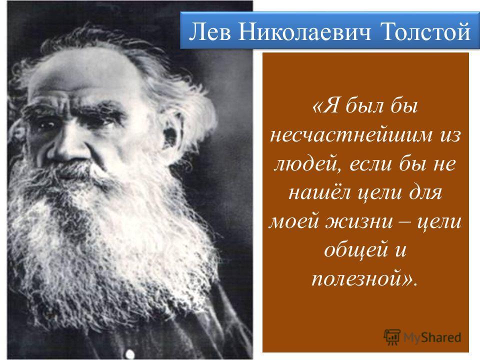 Лев Николаевич Толстой «Я был бы несчастнейшим из людей, если бы не нашёл цели для моей жизни – цели общей и полезной».