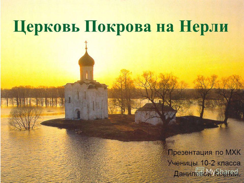Церковь Покрова на Нерли Презентация по МХК Ученицы 10-2 класса Даниловой Ксении.